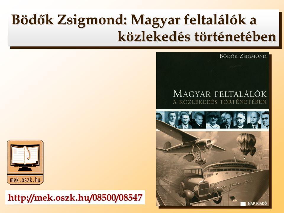 Bödők Zsigmond: Magyar feltalálók a közlekedés történetében Bödők Zsigmond: Magyar feltalálók a közlekedés történetében http://mek.oszk.hu/08500/08547
