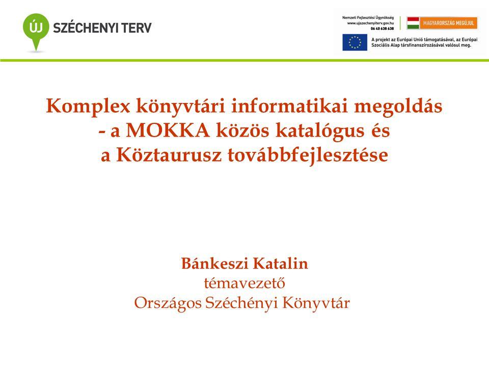 Komplex könyvtári informatikai megoldás - a MOKKA közös katalógus és a Köztaurusz továbbfejlesztése Bánkeszi Katalin témavezető Országos Széchényi Kön
