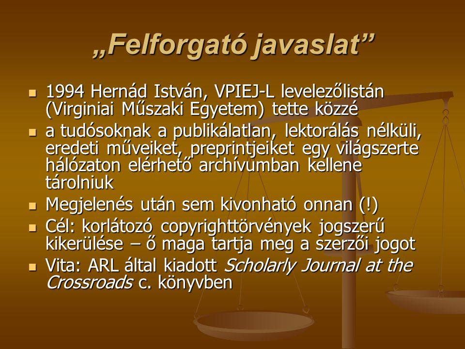 """""""Felforgató javaslat 1994 Hernád István, VPIEJ-L levelezőlistán (Virginiai Műszaki Egyetem) tette közzé 1994 Hernád István, VPIEJ-L levelezőlistán (Virginiai Műszaki Egyetem) tette közzé a tudósoknak a publikálatlan, lektorálás nélküli, eredeti műveiket, preprintjeiket egy világszerte hálózaton elérhető archívumban kellene tárolniuk a tudósoknak a publikálatlan, lektorálás nélküli, eredeti műveiket, preprintjeiket egy világszerte hálózaton elérhető archívumban kellene tárolniuk Megjelenés után sem kivonható onnan (!) Megjelenés után sem kivonható onnan (!) Cél: korlátozó copyrighttörvények jogszerű kikerülése – ő maga tartja meg a szerzői jogot Cél: korlátozó copyrighttörvények jogszerű kikerülése – ő maga tartja meg a szerzői jogot Vita: ARL által kiadott Scholarly Journal at the Crossroads c."""