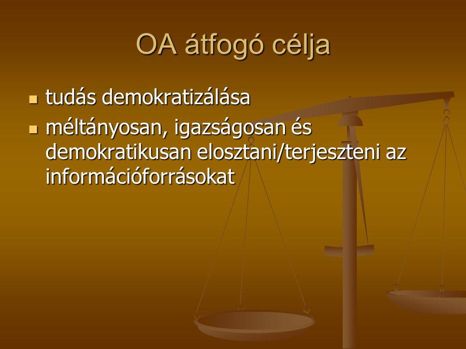 OA átfogó célja tudás demokratizálása tudás demokratizálása méltányosan, igazságosan és demokratikusan elosztani/terjeszteni az információforrásokat méltányosan, igazságosan és demokratikusan elosztani/terjeszteni az információforrásokat