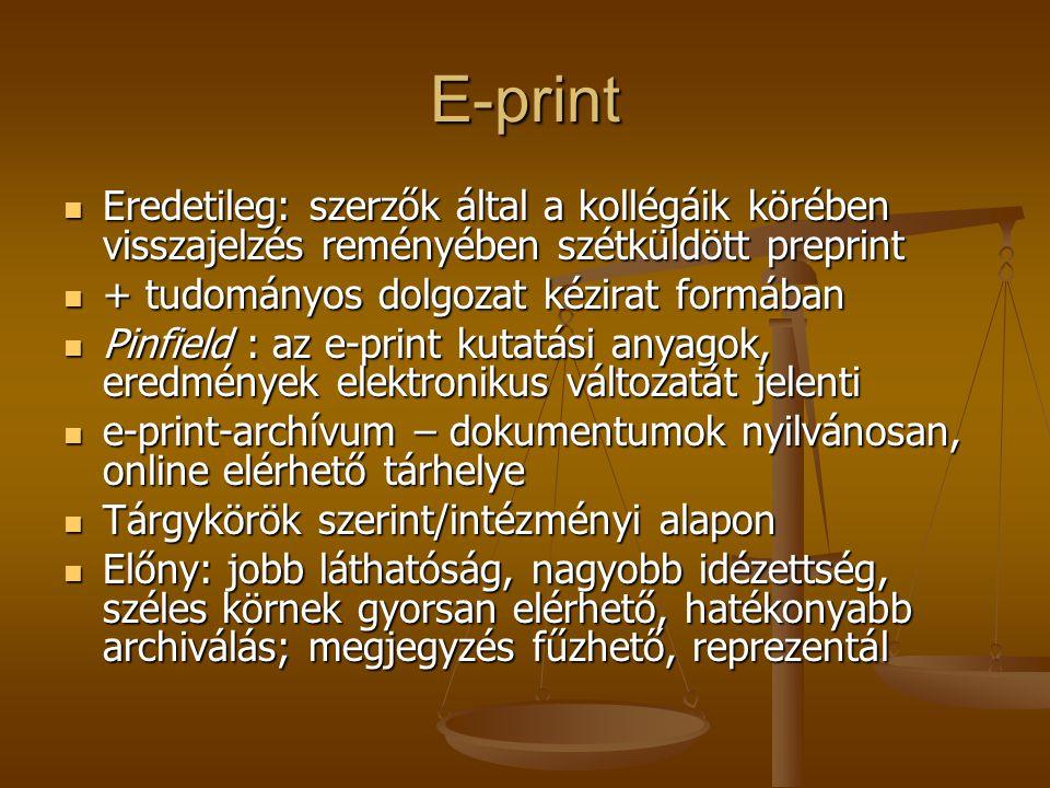 E-print Eredetileg: szerzők által a kollégáik körében visszajelzés reményében szétküldött preprint Eredetileg: szerzők által a kollégáik körében visszajelzés reményében szétküldött preprint + tudományos dolgozat kézirat formában + tudományos dolgozat kézirat formában Pinfield : az e-print kutatási anyagok, eredmények elektronikus változatát jelenti Pinfield : az e-print kutatási anyagok, eredmények elektronikus változatát jelenti e-print-archívum – dokumentumok nyilvánosan, online elérhető tárhelye e-print-archívum – dokumentumok nyilvánosan, online elérhető tárhelye Tárgykörök szerint/intézményi alapon Tárgykörök szerint/intézményi alapon Előny: jobb láthatóság, nagyobb idézettség, széles körnek gyorsan elérhető, hatékonyabb archiválás; megjegyzés fűzhető, reprezentál Előny: jobb láthatóság, nagyobb idézettség, széles körnek gyorsan elérhető, hatékonyabb archiválás; megjegyzés fűzhető, reprezentál