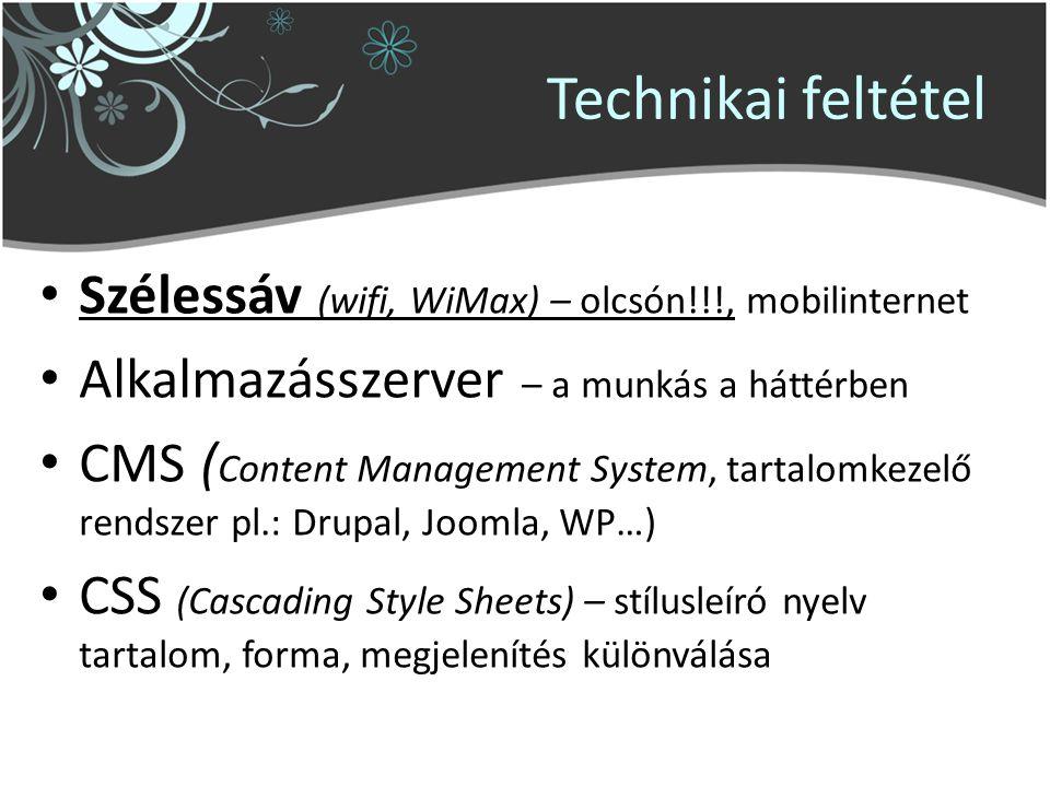 Technikai feltétel Szélessáv (wifi, WiMax) – olcsón!!!, mobilinternet Alkalmazásszerver – a munkás a háttérben CMS ( Content Management System, tartalomkezelő rendszer pl.: Drupal, Joomla, WP…) CSS (Cascading Style Sheets) – stílusleíró nyelv tartalom, forma, megjelenítés különválása