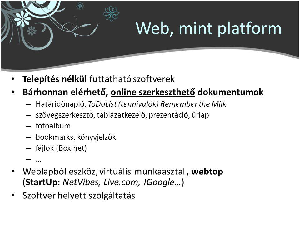 Web, mint platform Telepítés nélkül futtatható szoftverek Bárhonnan elérhető, online szerkeszthető dokumentumok – Határidőnapló, ToDoList (tennivalók) Remember the Milk – szövegszerkesztő, táblázatkezelő, prezentáció, űrlap – fotóalbum – bookmarks, könyvjelzők – fájlok (Box.net) – … Weblapból eszköz, virtuális munkaasztal, webtop (StartUp: NetVibes, Live.com, IGoogle…) Szoftver helyett szolgáltatás