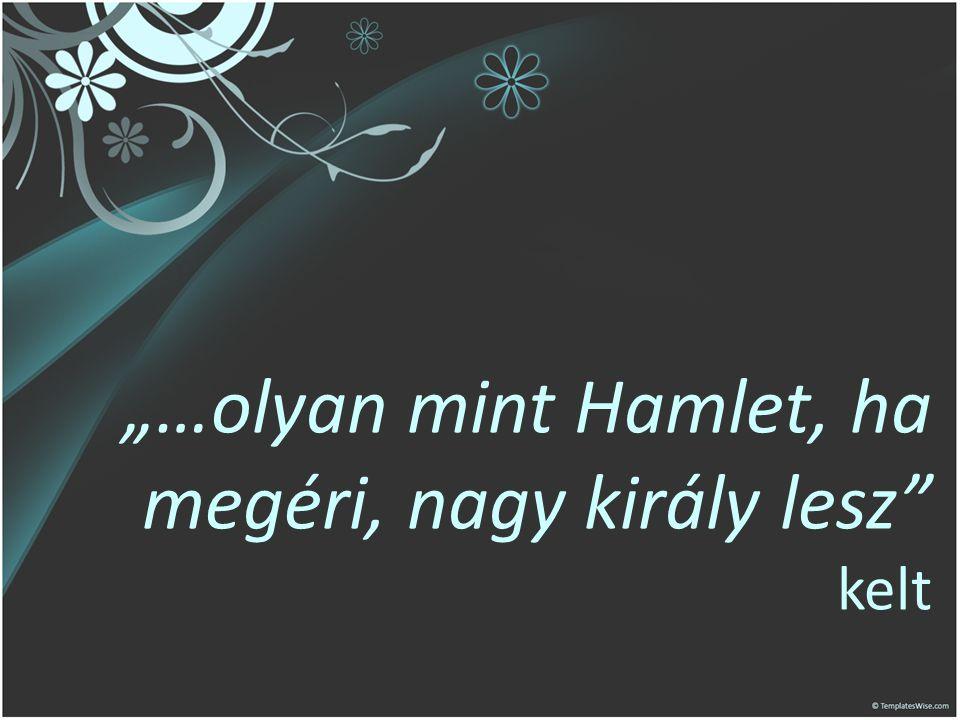 """""""…olyan mint Hamlet, ha megéri, nagy király lesz kelt"""
