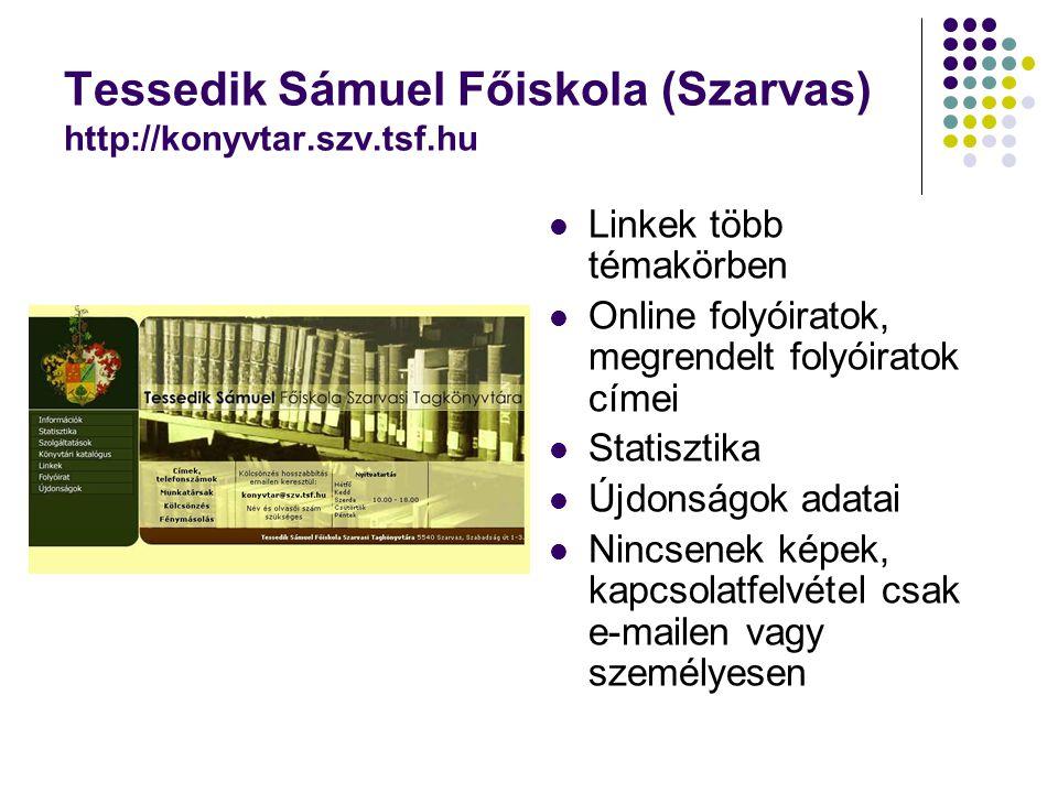 Tessedik Sámuel Főiskola (Szarvas) http://konyvtar.szv.tsf.hu Linkek több témakörben Online folyóiratok, megrendelt folyóiratok címei Statisztika Újdonságok adatai Nincsenek képek, kapcsolatfelvétel csak e-mailen vagy személyesen