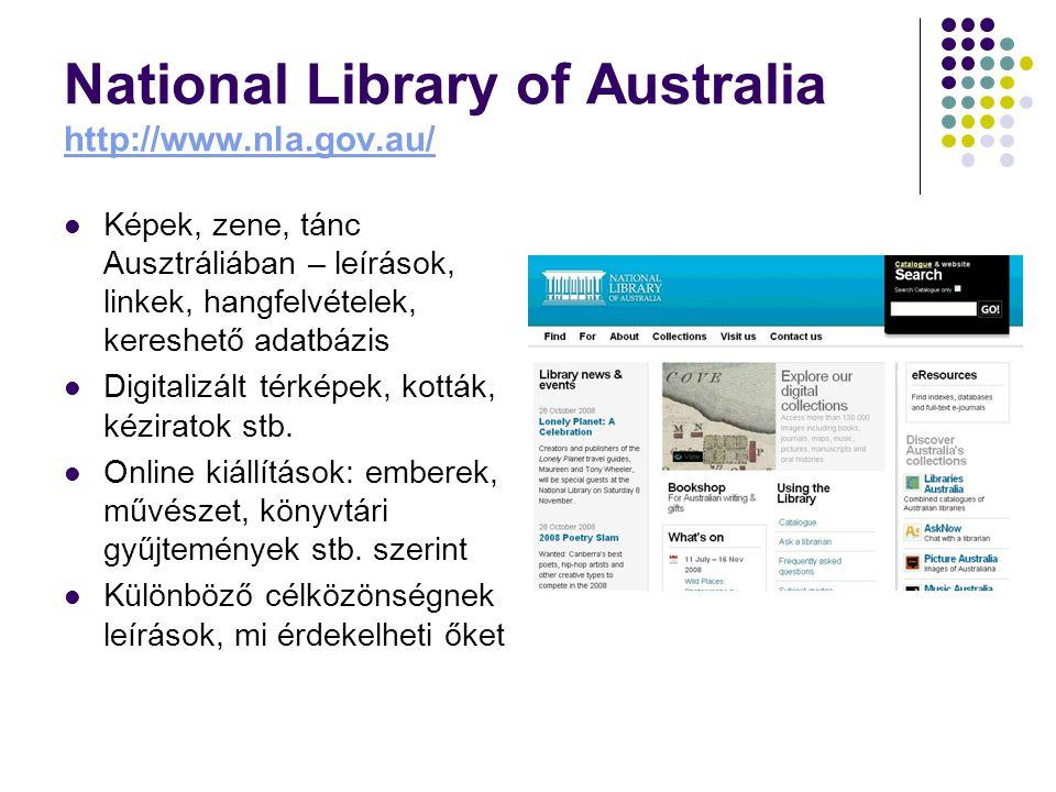 National Library of Australia http://www.nla.gov.au/ http://www.nla.gov.au/ Képek, zene, tánc Ausztráliában – leírások, linkek, hangfelvételek, kereshető adatbázis Digitalizált térképek, kották, kéziratok stb.