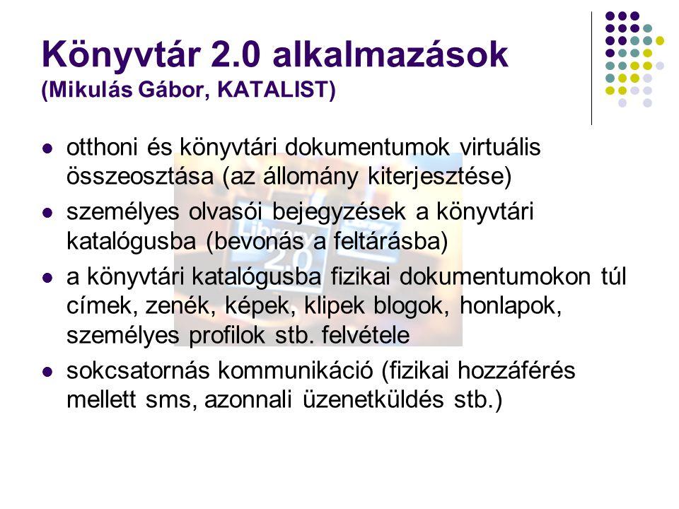 Könyvtár 2.0 alkalmazások (Mikulás Gábor, KATALIST) otthoni és könyvtári dokumentumok virtuális összeosztása (az állomány kiterjesztése) személyes olvasói bejegyzések a könyvtári katalógusba (bevonás a feltárásba) a könyvtári katalógusba fizikai dokumentumokon túl címek, zenék, képek, klipek blogok, honlapok, személyes profilok stb.