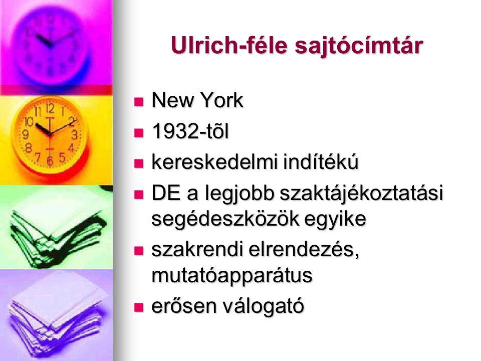 Ulrich-féle sajtócímtár New York New York 1932-tõl 1932-tõl kereskedelmi indítékú kereskedelmi indítékú DE a legjobb szaktájékoztatási segédeszközök egyike DE a legjobb szaktájékoztatási segédeszközök egyike szakrendi elrendezés, mutatóapparátus szakrendi elrendezés, mutatóapparátus erősen válogató erősen válogató