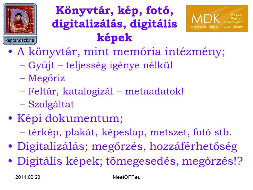 2011.02.23.MeetOFF.eu Könyvtár, kép, fotó, digitalizálás, digitális képek A könyvtár, mint memória intézmény; –Gyűjt – teljesség igénye nélkül –Megőriz –Feltár, katalogizál – metaadatok.