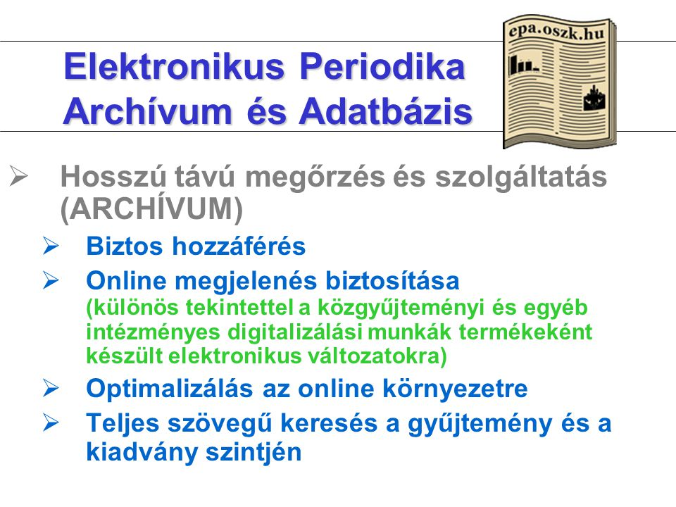 Elektronikus Periodika Archívum és Adatbázis  Hosszú távú megőrzés és szolgáltatás (ARCHÍVUM)  Biztos hozzáférés  Online megjelenés biztosítása (különös tekintettel a közgyűjteményi és egyéb intézményes digitalizálási munkák termékeként készült elektronikus változatokra)  Optimalizálás az online környezetre  Teljes szövegű keresés a gyűjtemény és a kiadvány szintjén