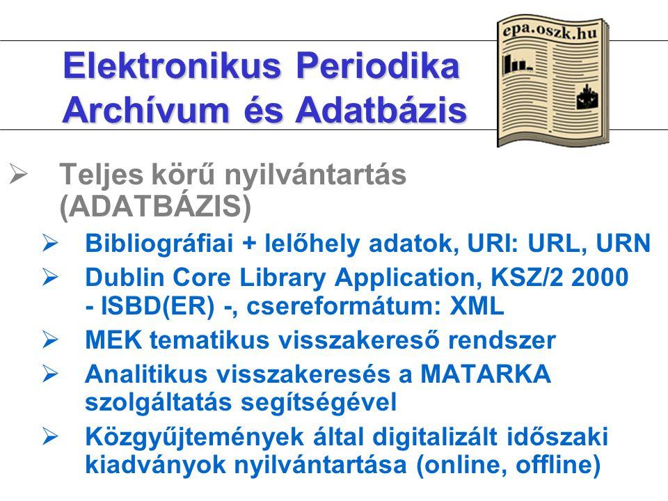 Elektronikus Periodika Archívum és Adatbázis  Teljes körű nyilvántartás (ADATBÁZIS)  Bibliográfiai + lelőhely adatok, URI: URL, URN  Dublin Core Library Application, KSZ/2 2000 - ISBD(ER) -, csereformátum: XML  MEK tematikus visszakereső rendszer  Analitikus visszakeresés a MATARKA szolgáltatás segítségével  Közgyűjtemények által digitalizált időszaki kiadványok nyilvántartása (online, offline)