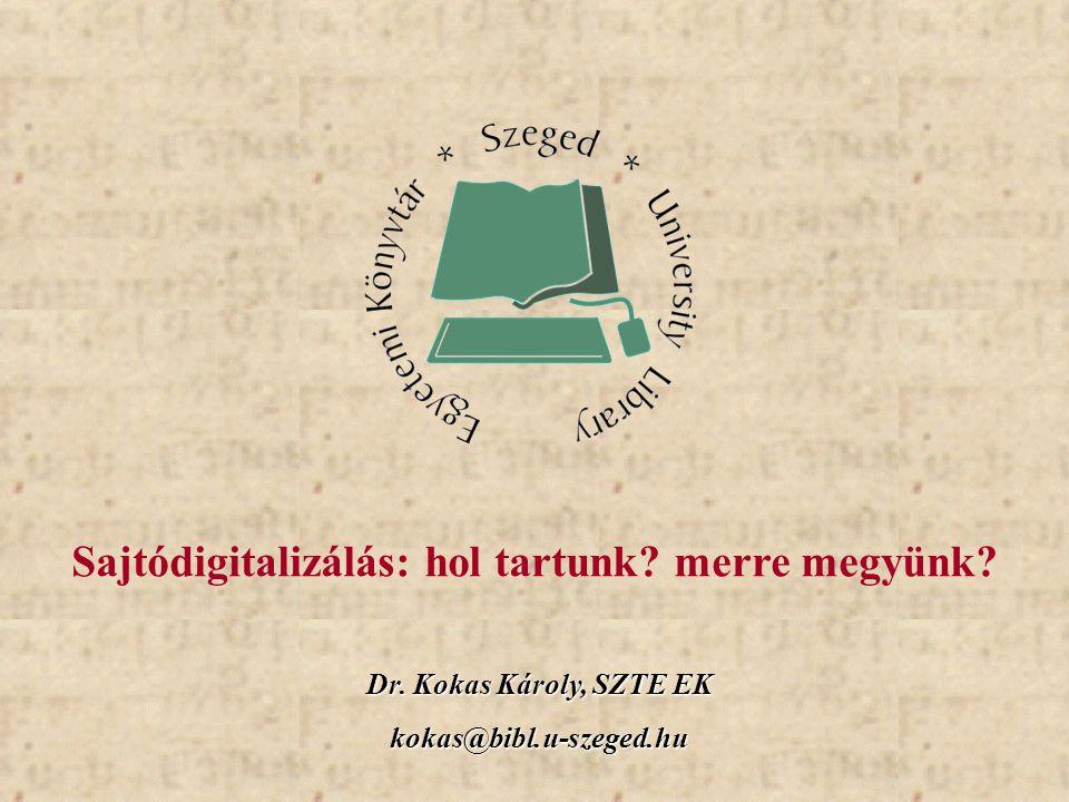 Dr. Kokas Károly, SZTE EK kokas@bibl.u-szeged.hu Sajtódigitalizálás: hol tartunk? merre megyünk?