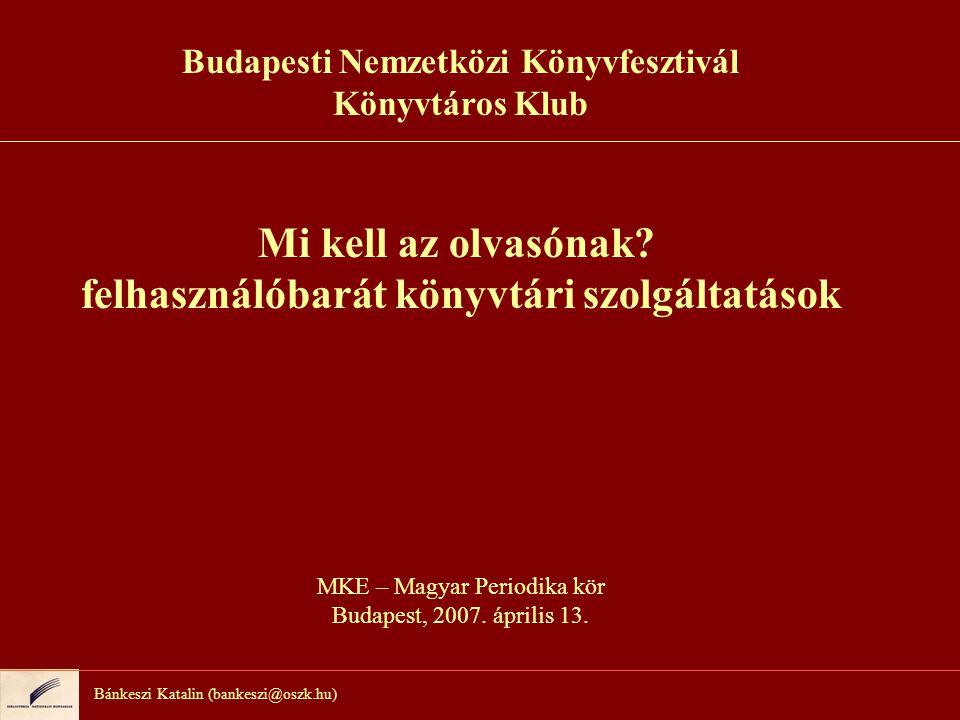Bánkeszi Katalin (bankeszi@oszk.hu) Budapesti Nemzetközi Könyvfesztivál Könyvtáros Klub Mi kell az olvasónak? felhasználóbarát könyvtári szolgáltatáso