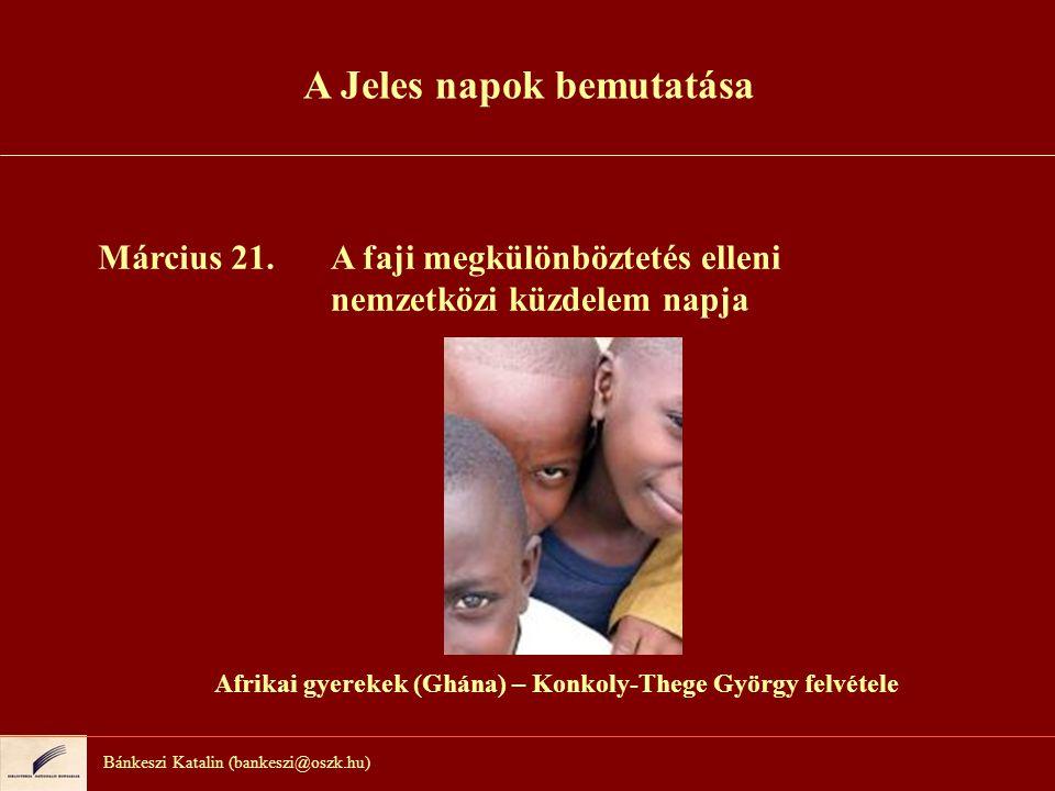 Bánkeszi Katalin (bankeszi@oszk.hu) Március 21.A faji megkülönböztetés elleni nemzetközi küzdelem napja Afrikai gyerekek (Ghána) – Konkoly-Thege Györg