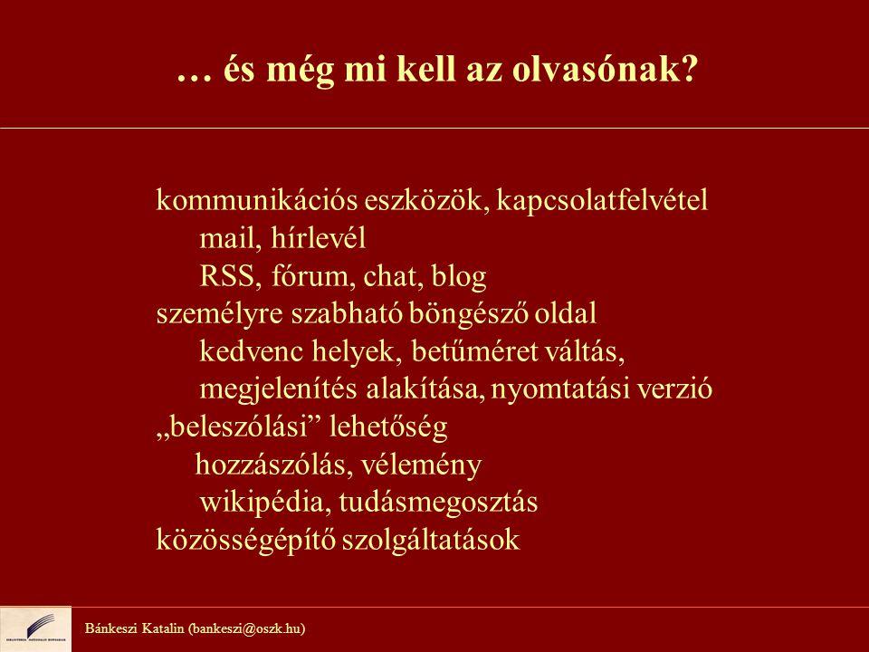 Bánkeszi Katalin (bankeszi@oszk.hu) … és még mi kell az olvasónak? kommunikációs eszközök, kapcsolatfelvétel mail, hírlevél RSS, fórum, chat, blog sze