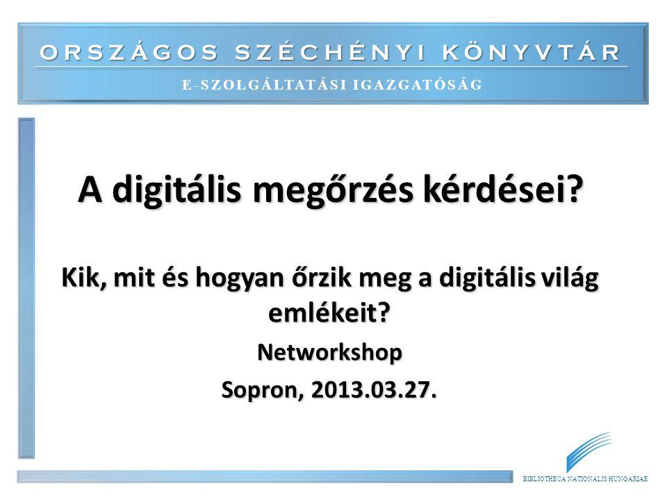 ORSZÁGOS SZÉCHÉNYI KÖNYVTÁR E-SZOLGÁLTATÁSI IGAZGATÓSÁG BIBLIOTHECA NATIONALIS HUNGARIAE A digitális megőrzés kérdései.