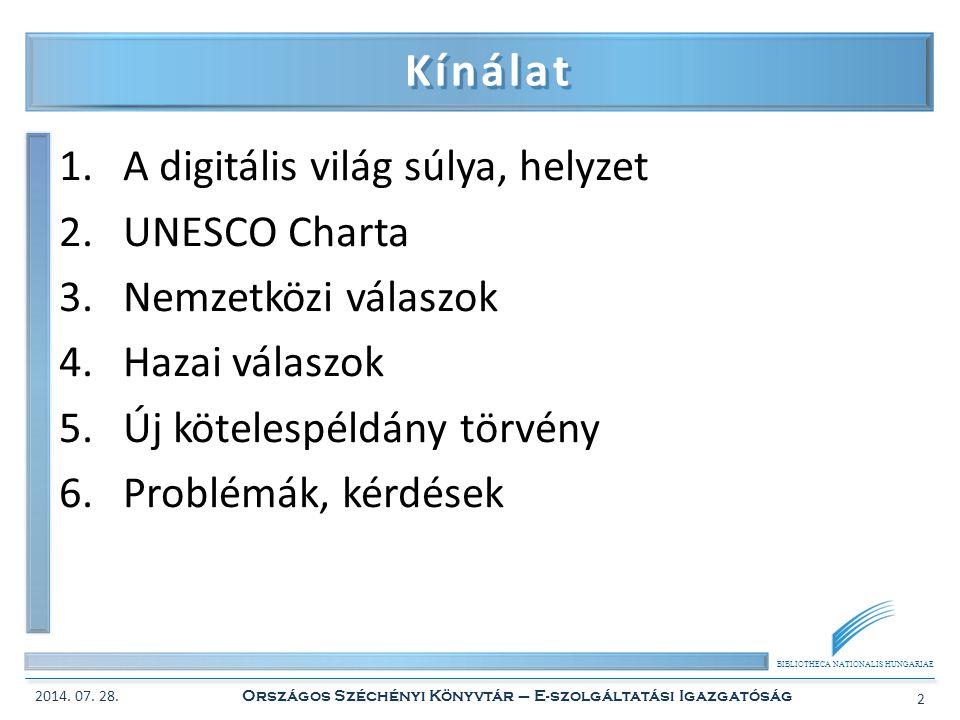BIBLIOTHECA NATIONALIS HUNGARIAE Kínálat 1.A digitális világ súlya, helyzet 2.UNESCO Charta 3.Nemzetközi válaszok 4.Hazai válaszok 5.Új kötelespéldány törvény 6.Problémák, kérdések 2014.