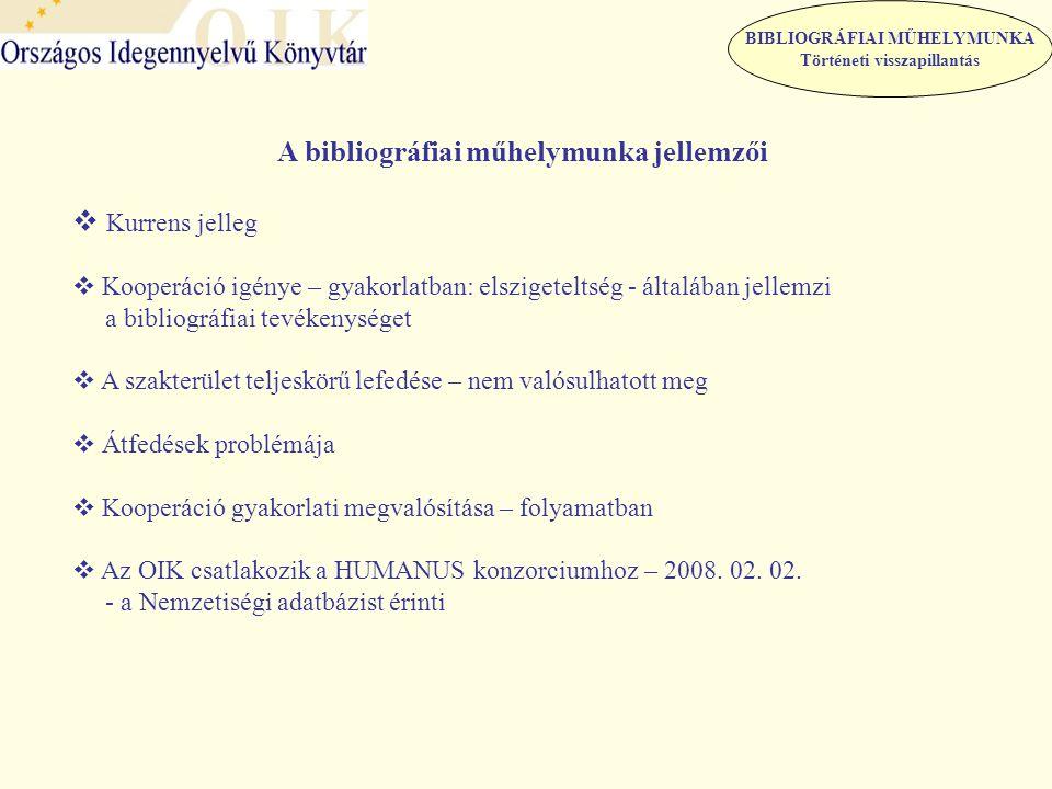BIBLIOGRÁFIAI MŰHELYMUNKA Történeti visszapillantás A bibliográfiai műhelymunka jellemzői  Kurrens jelleg  Kooperáció igénye – gyakorlatban: elszigeteltség - általában jellemzi a bibliográfiai tevékenységet  A szakterület teljeskörű lefedése – nem valósulhatott meg  Átfedések problémája  Kooperáció gyakorlati megvalósítása – folyamatban  Az OIK csatlakozik a HUMANUS konzorciumhoz – 2008.