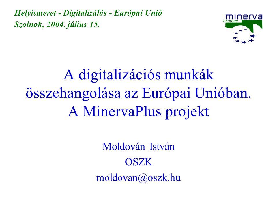 A digitalizációs munkák összehangolása az Európai Unióban. A MinervaPlus projekt Moldován István OSZK moldovan@oszk.hu Helyismeret - Digitalizálás - E
