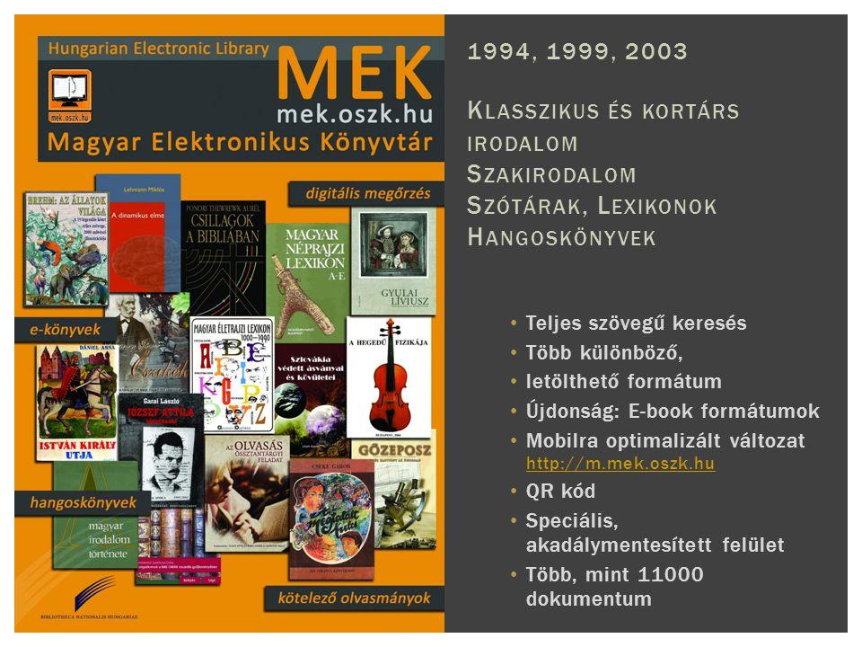 Teljes szövegű keresés Több különböző, letölthető formátum Újdonság: E-book formátumok Mobilra optimalizált változat http://m.mek.oszk.hu http://m.mek.oszk.hu QR kód Speciális, akadálymentesített felület Több, mint 11000 dokumentum 1994, 1999, 2003 K LASSZIKUS ÉS KORTÁRS IRODALOM S ZAKIRODALOM S ZÓTÁRAK, L EXIKONOK H ANGOSKÖNYVEK