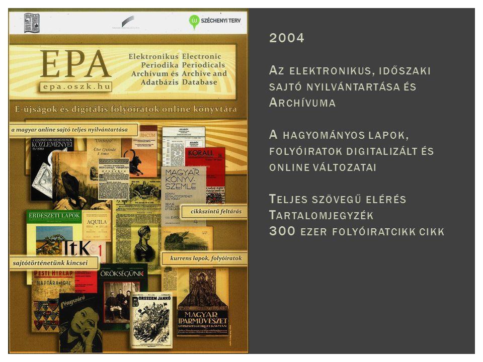 2004 A Z ELEKTRONIKUS, IDŐSZAKI SAJTÓ NYILVÁNTARTÁSA ÉS A RCHÍVUMA A HAGYOMÁNYOS LAPOK, FOLYÓIRATOK DIGITALIZÁLT ÉS ONLINE VÁLTOZATAI T ELJES SZÖVEGŰ ELÉRÉS T ARTALOMJEGYZÉK 300 EZER FOLYÓIRATCIKK CIKK