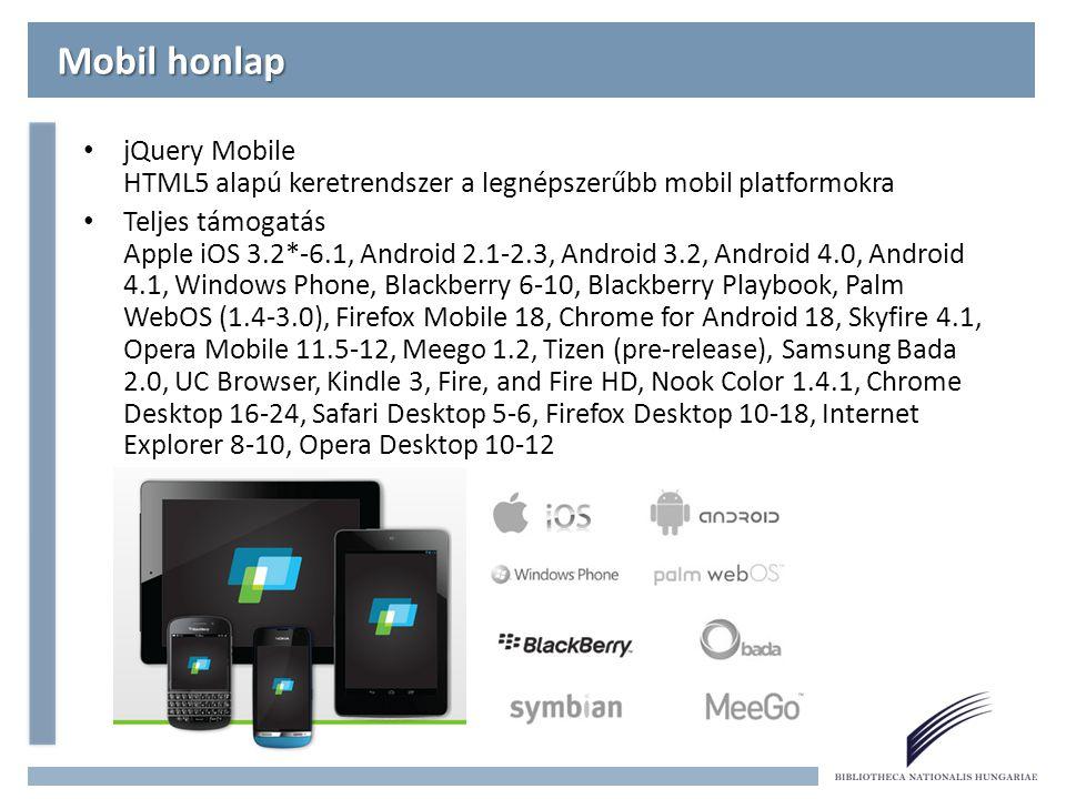 Mobil honlap jQuery Mobile HTML5 alapú keretrendszer a legnépszerűbb mobil platformokra Teljes támogatás Apple iOS 3.2*-6.1, Android 2.1-2.3, Android 3.2, Android 4.0, Android 4.1, Windows Phone, Blackberry 6-10, Blackberry Playbook, Palm WebOS (1.4-3.0), Firefox Mobile 18, Chrome for Android 18, Skyfire 4.1, Opera Mobile 11.5-12, Meego 1.2, Tizen (pre-release), Samsung Bada 2.0, UC Browser, Kindle 3, Fire, and Fire HD, Nook Color 1.4.1, Chrome Desktop 16-24, Safari Desktop 5-6, Firefox Desktop 10-18, Internet Explorer 8-10, Opera Desktop 10-12