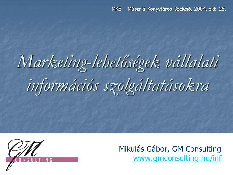 Marketing-lehetőségek vállalati információs szolgáltatásokra Mikulás Gábor, GM Consulting www.gmconsulting.hu/inf www.gmconsulting.hu/inf MKE – Műszaki Könyvtáros Szekció, 2004.