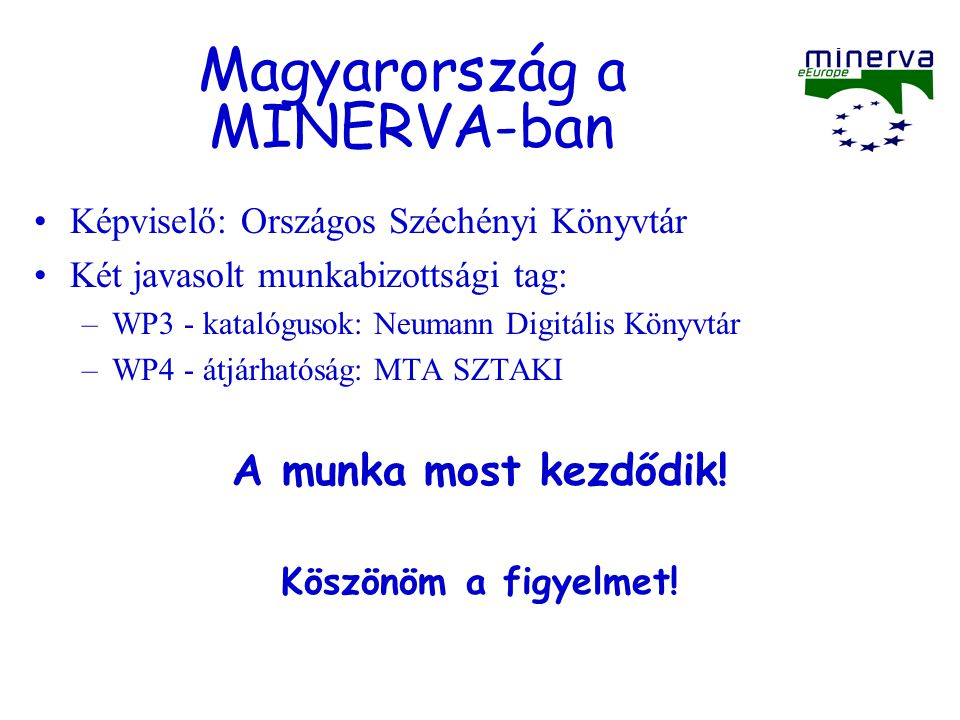 Magyarország a MINERVA-ban Képviselő: Országos Széchényi Könyvtár Két javasolt munkabizottsági tag: –WP3 - katalógusok: Neumann Digitális Könyvtár –WP