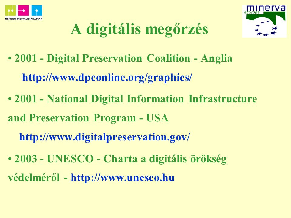 A digitális megőrzés 2001 - Digital Preservation Coalition - Anglia http://www.dpconline.org/graphics/ 2001 - National Digital Information Infrastructure and Preservation Program - USA http://www.digitalpreservation.gov/ 2003 - UNESCO - Charta a digitális örökség védelméről - http://www.unesco.hu