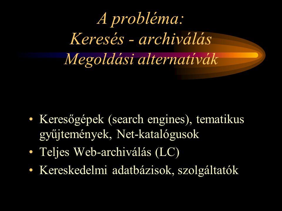 A probléma: Keresés - archiválás Megoldási alternatívák Keresőgépek (search engines), tematikus gyűjtemények, Net-katalógusok Teljes Web-archiválás (LC) Kereskedelmi adatbázisok, szolgáltatók
