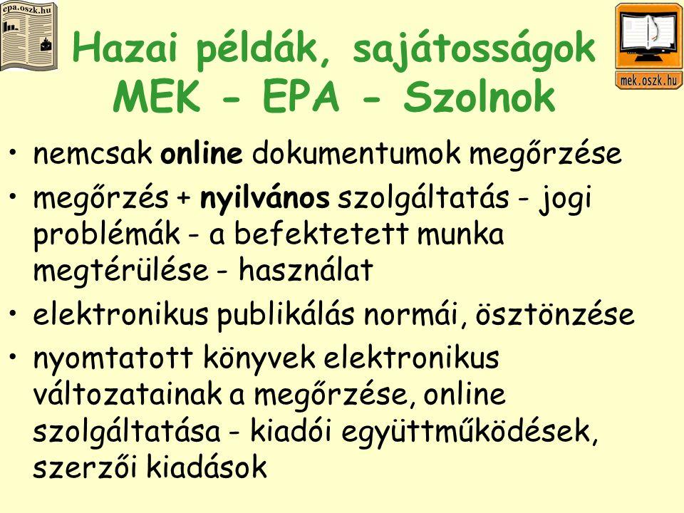 Hazai példák, sajátosságok MEK - EPA - Szolnok nemcsak online dokumentumok megőrzése megőrzés + nyilvános szolgáltatás - jogi problémák - a befektetett munka megtérülése - használat elektronikus publikálás normái, ösztönzése nyomtatott könyvek elektronikus változatainak a megőrzése, online szolgáltatása - kiadói együttműködések, szerzői kiadások