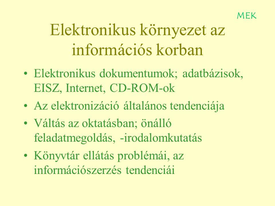 Elektronikus környezet az információs korban Elektronikus dokumentumok; adatbázisok, EISZ, Internet, CD-ROM-ok Az elektronizáció általános tendenciája Váltás az oktatásban; önálló feladatmegoldás, -irodalomkutatás Könyvtár ellátás problémái, az információszerzés tendenciái MEK