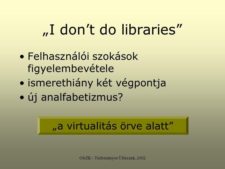 """OSZK - Tudományos Ülésszak, 2002 """"I don't do libraries Felhasználói szokások figyelembevétele ismerethiány két végpontja új analfabetizmus."""