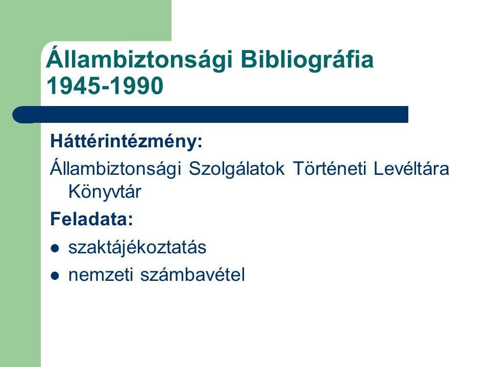 Állambiztonsági Bibliográfia 1945-1990 Háttérintézmény: Állambiztonsági Szolgálatok Történeti Levéltára Könyvtár Feladata: szaktájékoztatás nemzeti sz