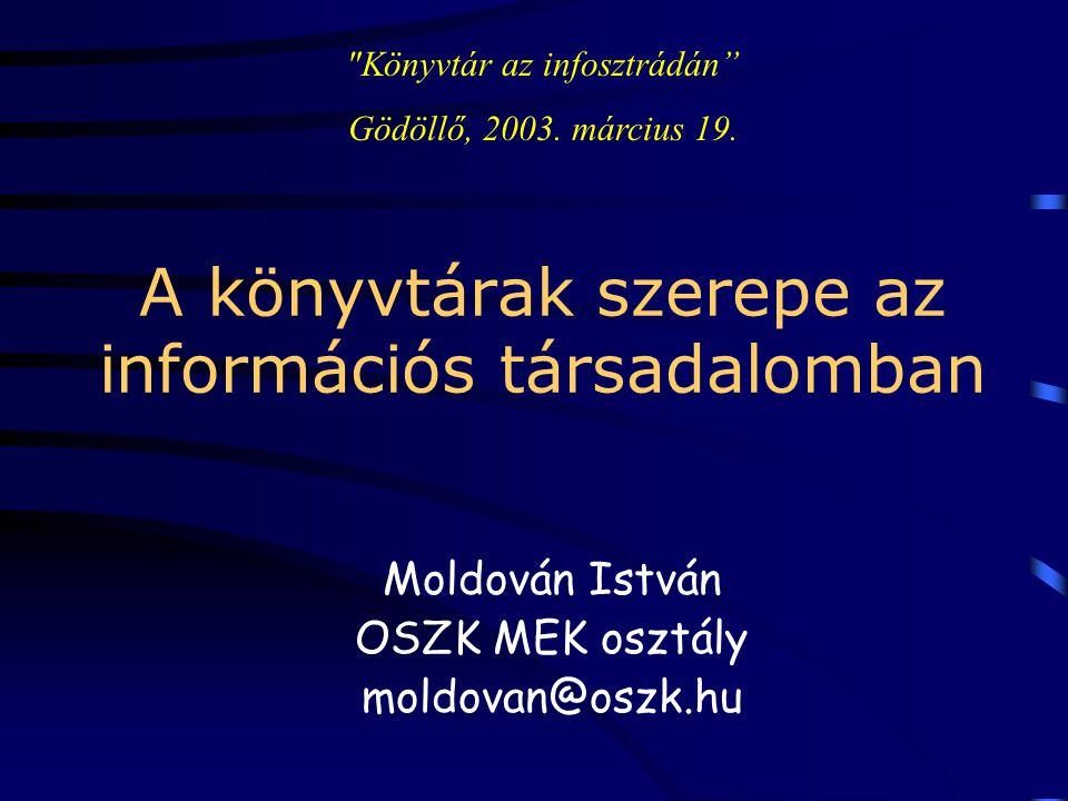 A könyvtárak szerepe az információs társadalomban Moldován István OSZK MEK osztály moldovan@oszk.hu