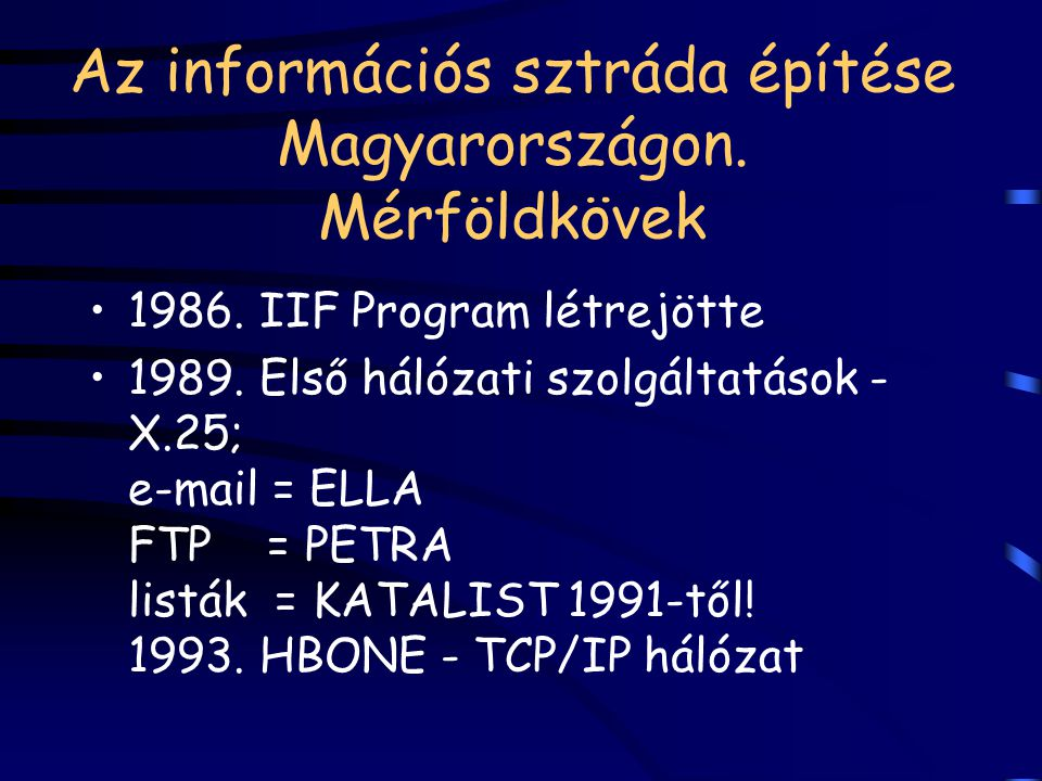 Az információs sztráda építése Magyarországon. Mérföldkövek 1986. IIF Program létrejötte 1989. Első hálózati szolgáltatások - X.25; e-mail = ELLA FTP