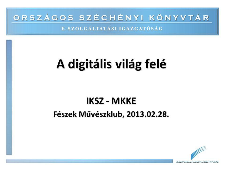 ORSZÁGOS SZÉCHÉNYI KÖNYVTÁR E-SZOLGÁLTATÁSI IGAZGATÓSÁG BIBLIOTHECA NATIONALIS HUNGARIAE A digitális világ felé IKSZ - MKKE Fészek Művészklub, 2013.02