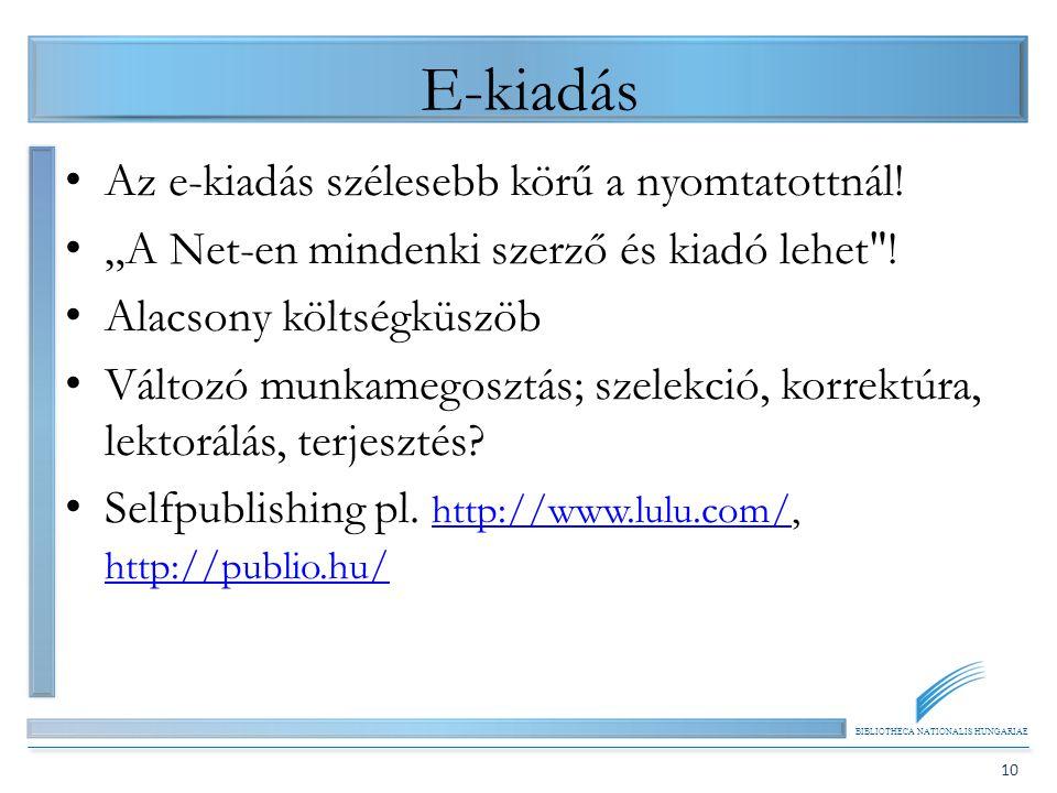 """BIBLIOTHECA NATIONALIS HUNGARIAE 10 E-kiadás Az e-kiadás szélesebb körű a nyomtatottnál! """"A Net-en mindenki szerző és kiadó lehet"""