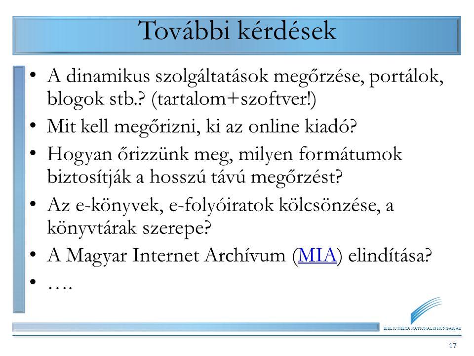 BIBLIOTHECA NATIONALIS HUNGARIAE 17 További kérdések A dinamikus szolgáltatások megőrzése, portálok, blogok stb.? (tartalom+szoftver!) Mit kell megőri