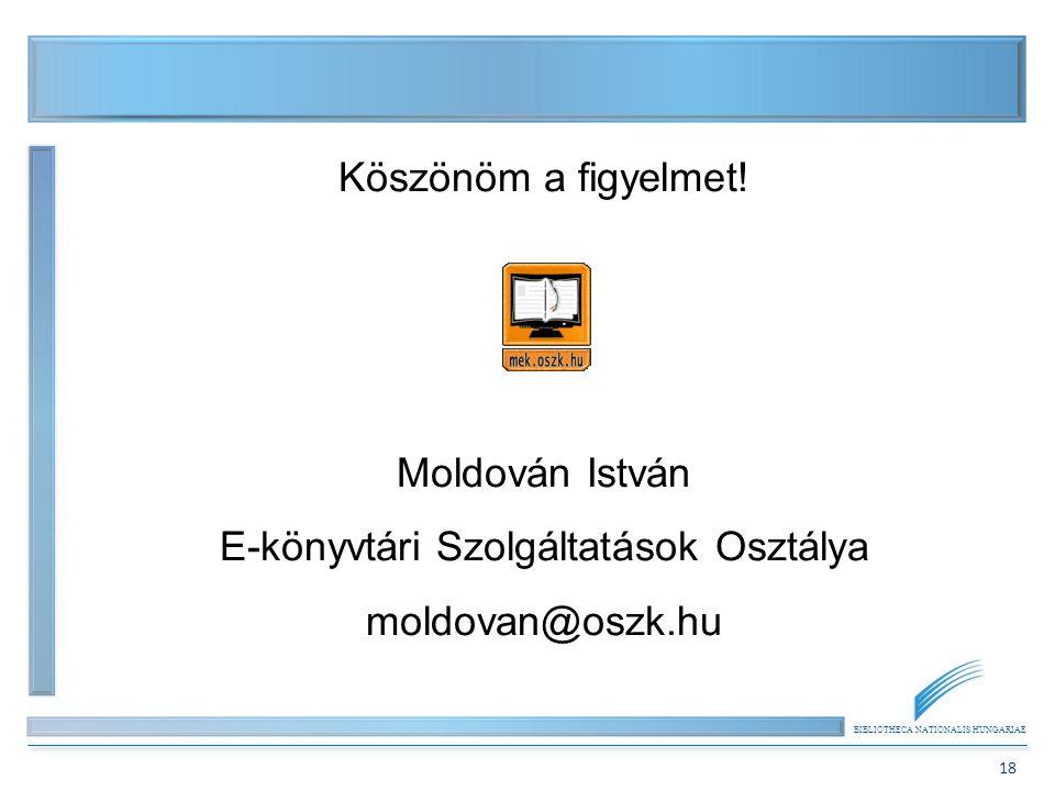 BIBLIOTHECA NATIONALIS HUNGARIAE 18 Köszönöm a figyelmet! Moldován István E-könyvtári Szolgáltatások Osztálya moldovan@oszk.hu