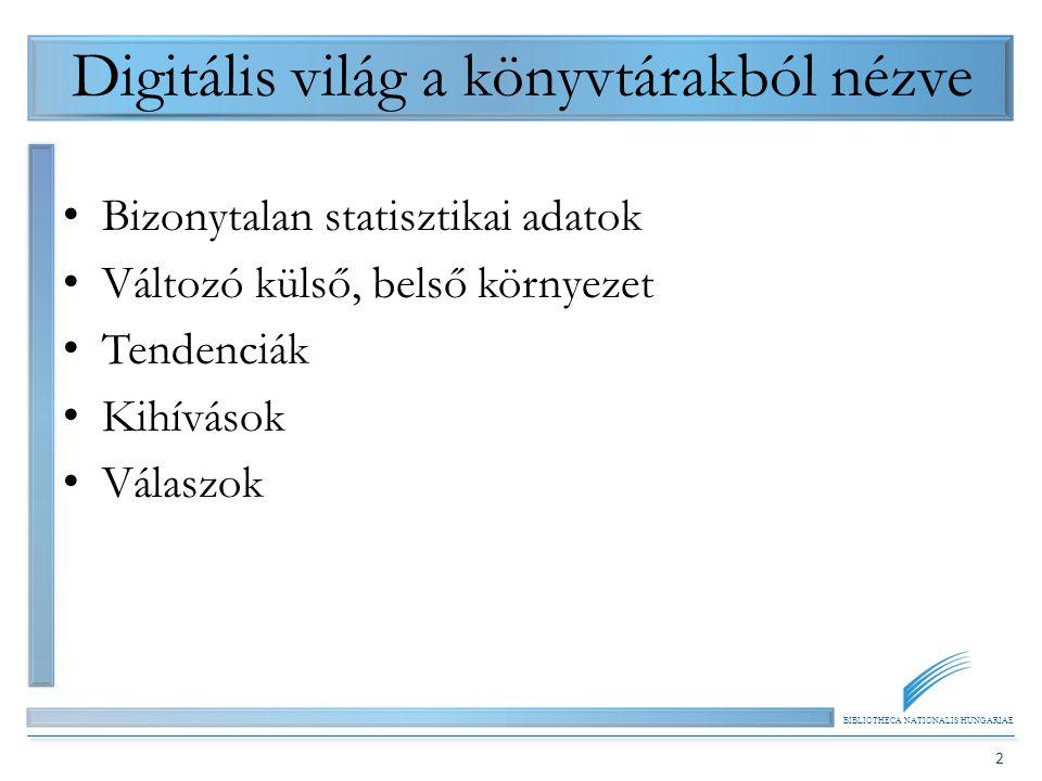 BIBLIOTHECA NATIONALIS HUNGARIAE 2 Digitális világ a könyvtárakból nézve Bizonytalan statisztikai adatok Változó külső, belső környezet Tendenciák Kih