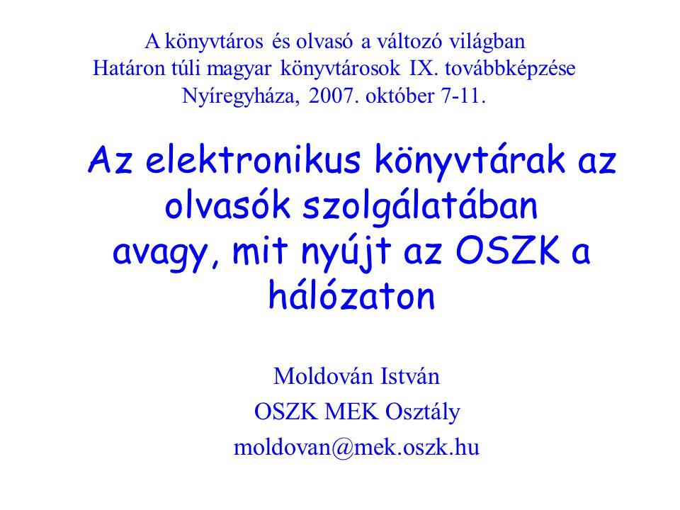 Az elektronikus könyvtárak az olvasók szolgálatában avagy, mit nyújt az OSZK a hálózaton Moldován István OSZK MEK Osztály moldovan@mek.oszk.hu A könyvtáros és olvasó a változó világban Határon túli magyar könyvtárosok IX.