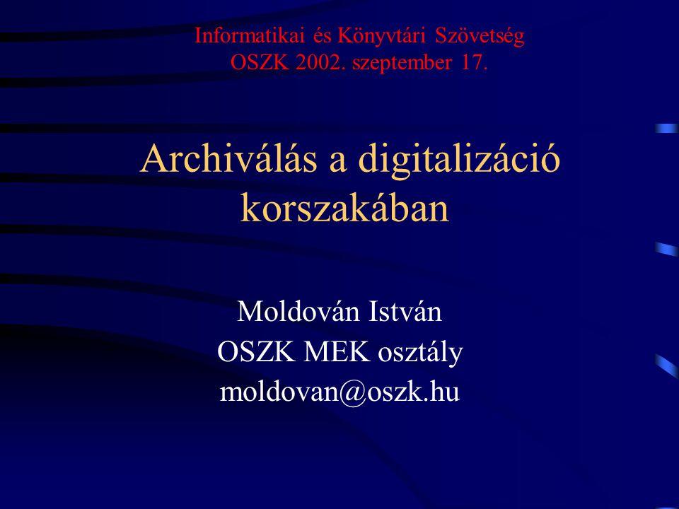 Archiválás a digitalizáció korszakában Moldován István OSZK MEK osztály moldovan@oszk.hu Informatikai és Könyvtári Szövetség OSZK 2002. szeptember 17.