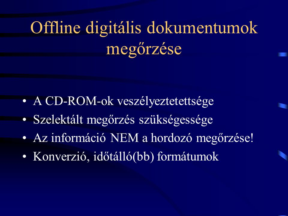 Offline digitális dokumentumok megőrzése A CD-ROM-ok veszélyeztetettsége Szelektált megőrzés szükségessége Az információ NEM a hordozó megőrzése.