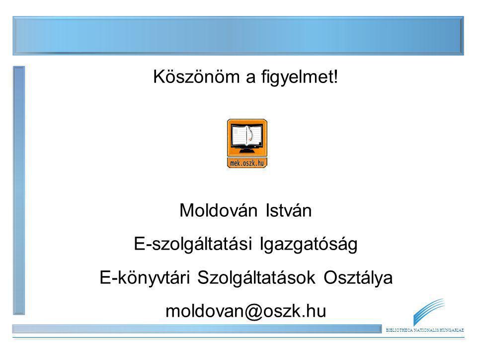 BIBLIOTHECA NATIONALIS HUNGARIAE Köszönöm a figyelmet! Moldován István E-szolgáltatási Igazgatóság E-könyvtári Szolgáltatások Osztálya moldovan@oszk.h
