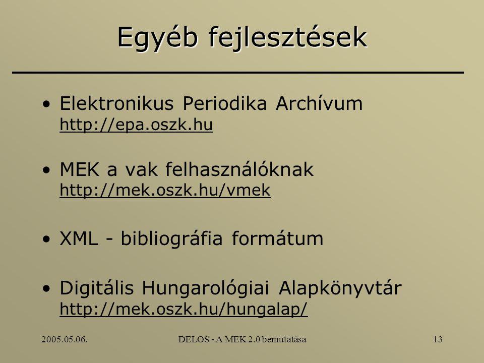 2005.05.06.DELOS - A MEK 2.0 bemutatása13 Egyéb fejlesztések Elektronikus Periodika Archívum http://epa.oszk.hu MEK a vak felhasználóknak http://mek.oszk.hu/vmek XML - bibliográfia formátum Digitális Hungarológiai Alapkönyvtár http://mek.oszk.hu/hungalap/