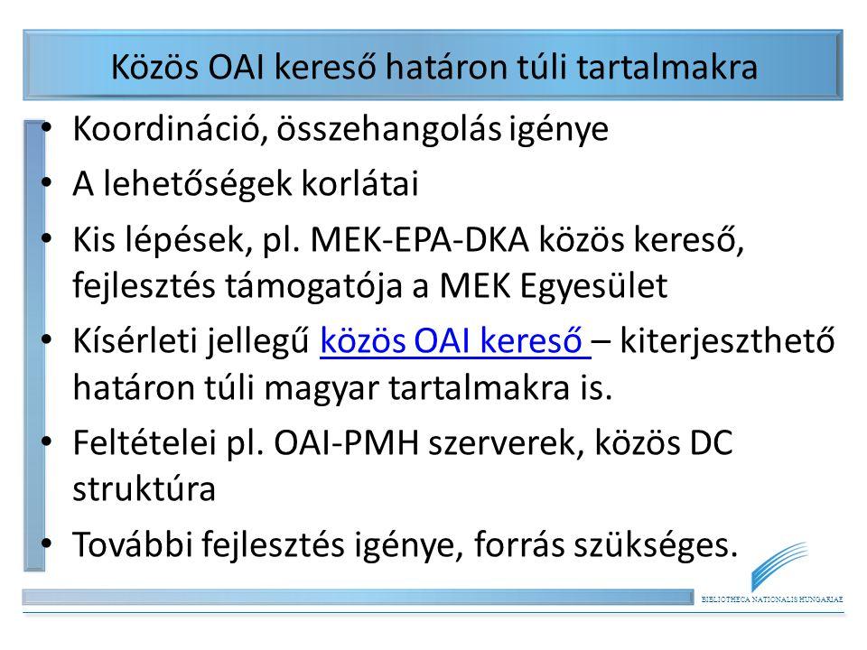 BIBLIOTHECA NATIONALIS HUNGARIAE Közös OAI kereső határon túli tartalmakra Koordináció, összehangolás igénye A lehetőségek korlátai Kis lépések, pl. M