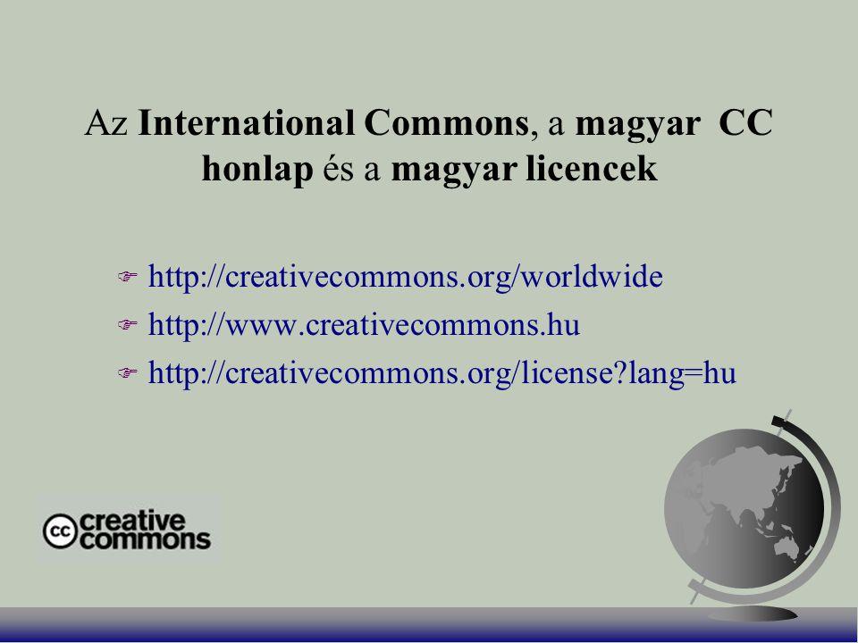 Az International Commons, a magyar CC honlap és a magyar licencek F http://creativecommons.org/worldwide F http://www.creativecommons.hu F http://creativecommons.org/license lang=hu