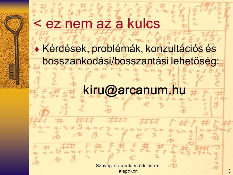 Szöveg- és karakterkódolás xml alapokon13 < ez nem az a kulcs  Kérdések, problémák, konzultációs és bosszankodási/bosszantási lehetőség: kiru@arcanum