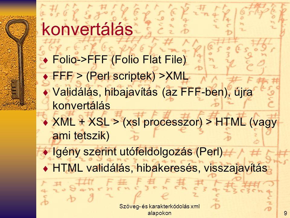 Szöveg- és karakterkódolás xml alapokon9 konvertálás  Folio->FFF (Folio Flat File)  FFF > (Perl scriptek) >XML  Validálás, hibajavítás (az FFF-ben)